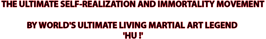 THE ULTIMATE SELF-REALIZATION AND IMMORTALITY MOVEMENT BY WORLD'S�ULTIMATE�LIVING MARTIAL ART LEGEND,'HU !'
